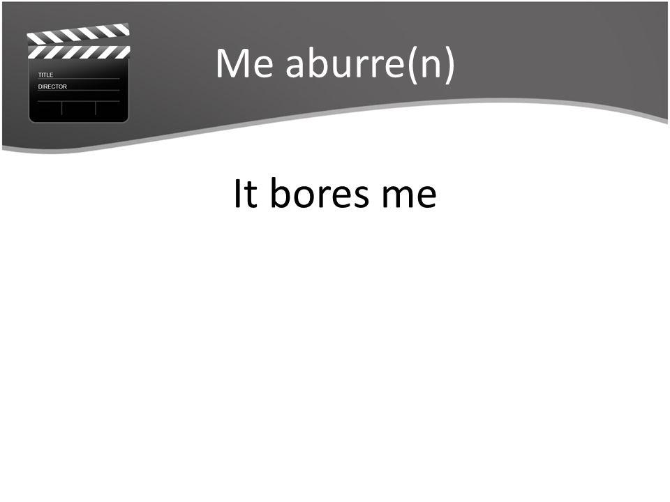 Me aburre(n) It bores me