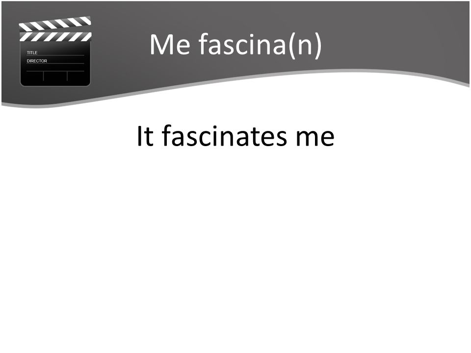 Me fascina(n) It fascinates me