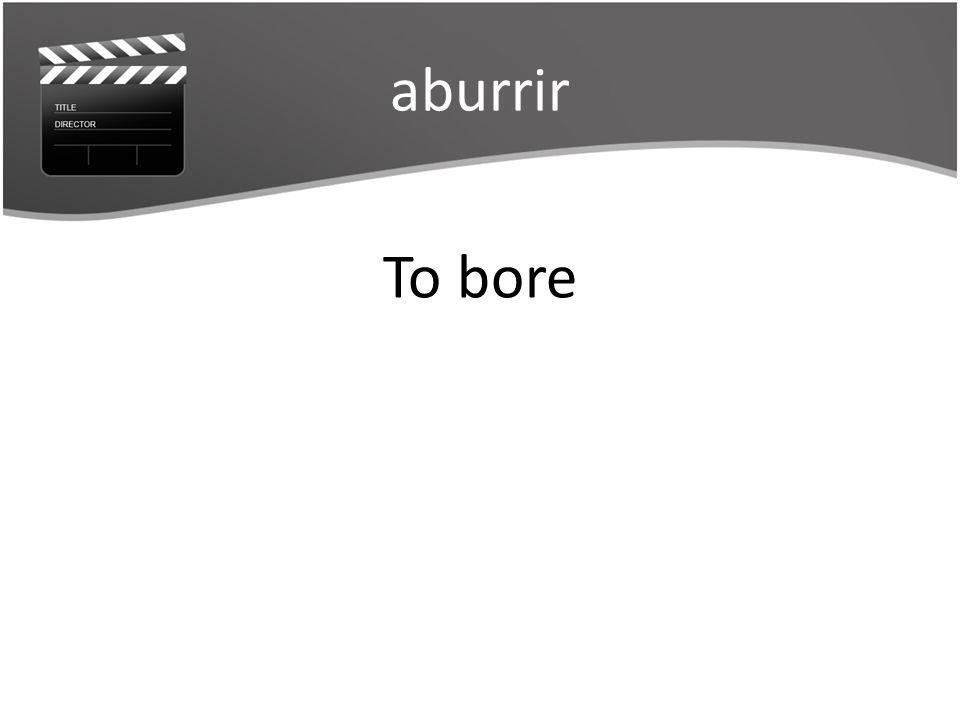 aburrir To bore