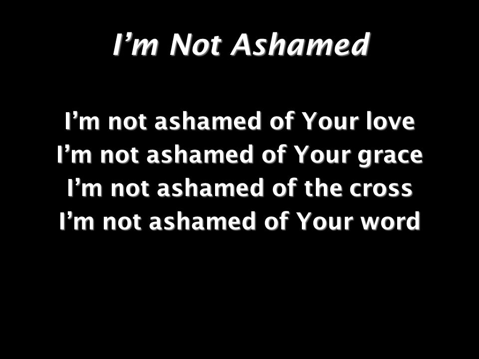Im Not Ashamed Im not ashamed of Your love Im not ashamed of Your grace Im not ashamed of the cross Im not ashamed of Your word