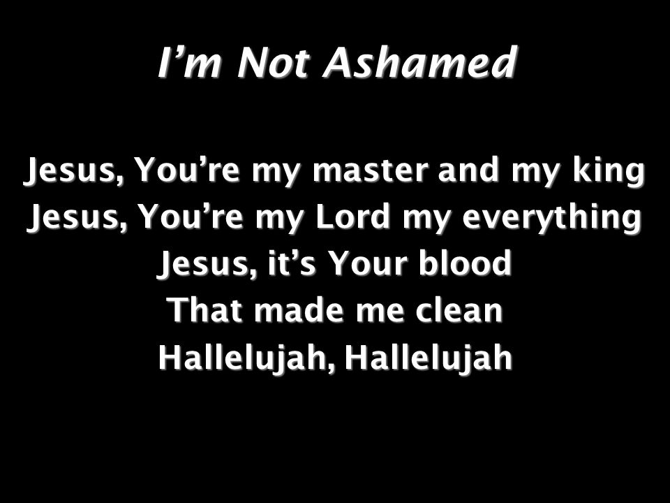 Im Not Ashamed Jesus, Youre my master and my king Jesus, Youre my Lord my everything Jesus, its Your blood That made me clean Hallelujah, Hallelujah