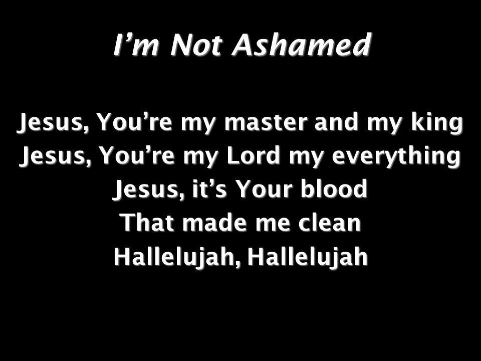 Im Not Ashamed Cristo, eres mi Rey y mi Señor Cristo, eres mi todo y mi Dios Cristo, Tu sangre me redimio Alélluia, Alélluia