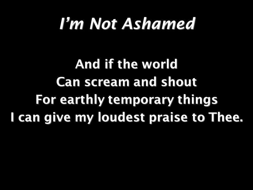 Im Not Ashamed And if the world Can scream and shout For earthly temporary things I can give my loudest praise to Thee.