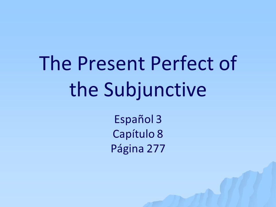 The Present Perfect of the Subjunctive Español 3 Capítulo 8 Página 277