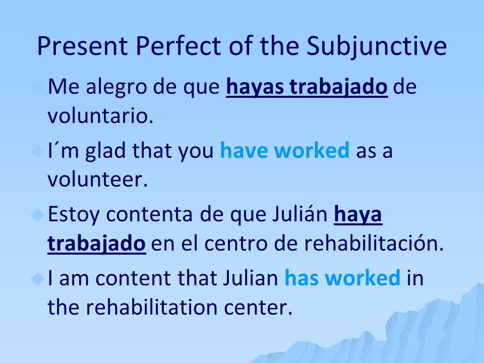 Present Perfect of the Subjunctive Me alegro de que hayas trabajado de voluntario. I´m glad that you have worked as a volunteer. Estoy contenta de que