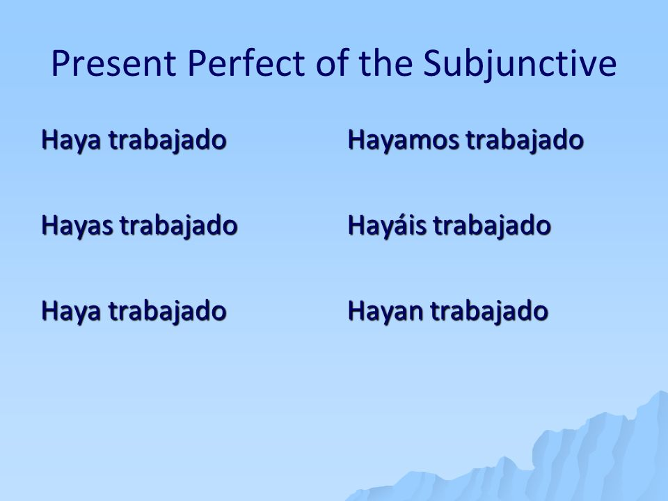 Present Perfect of the Subjunctive Haya trabajado Hayas trabajado Haya trabajado Hayamos trabajado Hayáis trabajado Hayan trabajado