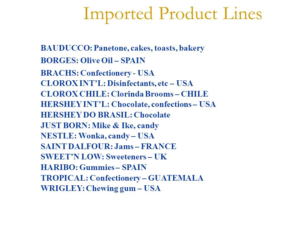 Imported Product Lines BAUDUCCO: Panetone, cakes, toasts, bakery BORGES: Olive Oil – SPAIN BRACHS: Confectionery - USA CLOROX INTL: Disinfectants, etc