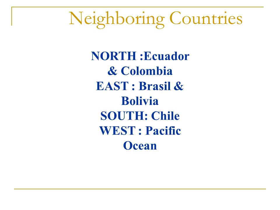 Neighboring Countries NORTH :Ecuador & Colombia EAST : Brasil & Bolivia SOUTH: Chile WEST : Pacific Ocean