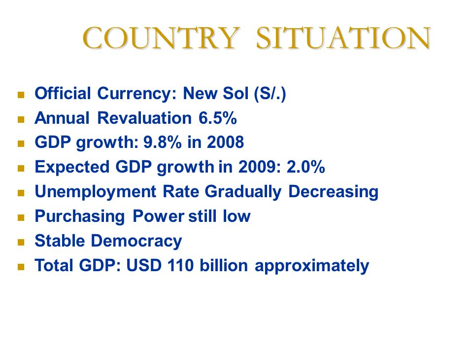 COUNTRY SITUATION Official Currency: New Sol (S/.) Annual Revaluation 6.5% GDP growth: 9.8% in 2008 Expected GDP growth in 2009: 2.0% Unemployment Rat