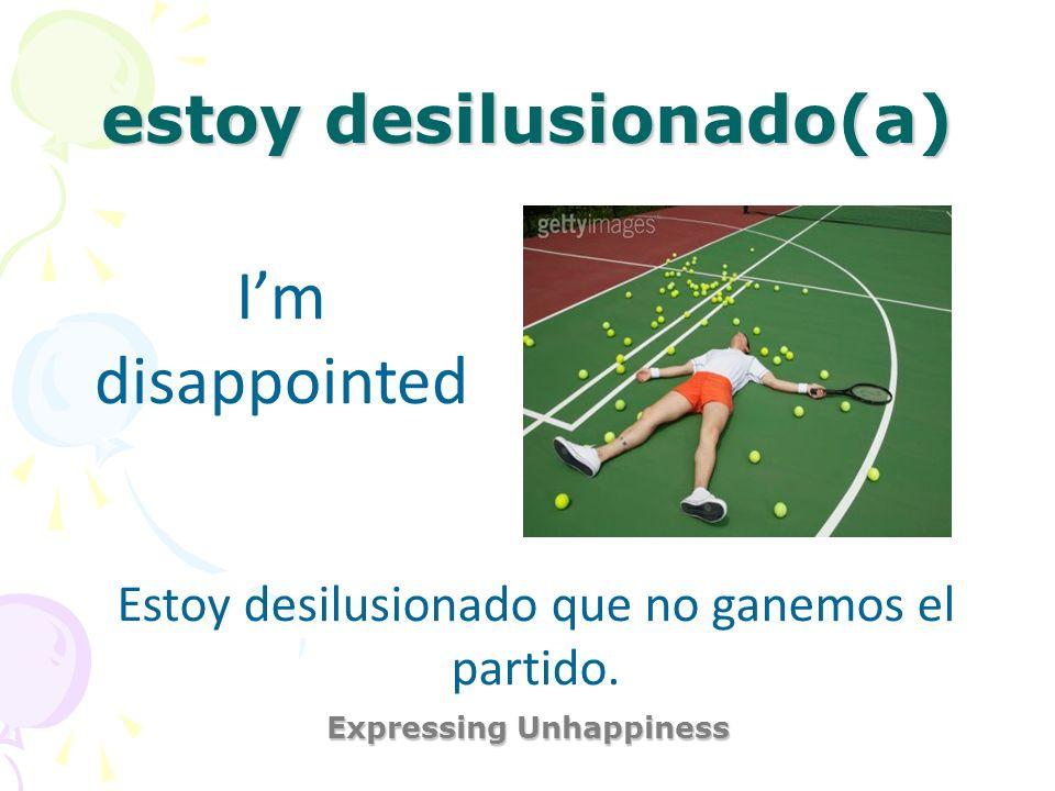 estoy desilusionado(a) Expressing Unhappiness Im disappointed Estoy desilusionado que no ganemos el partido.
