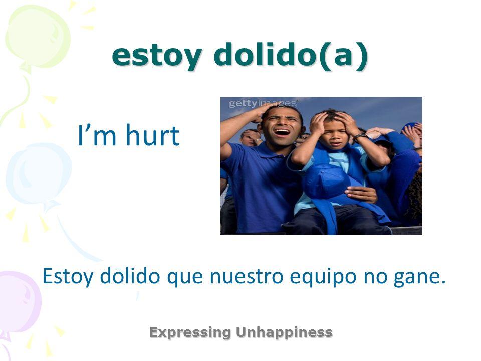 estoy dolido(a) Expressing Unhappiness Im hurt Estoy dolido que nuestro equipo no gane.