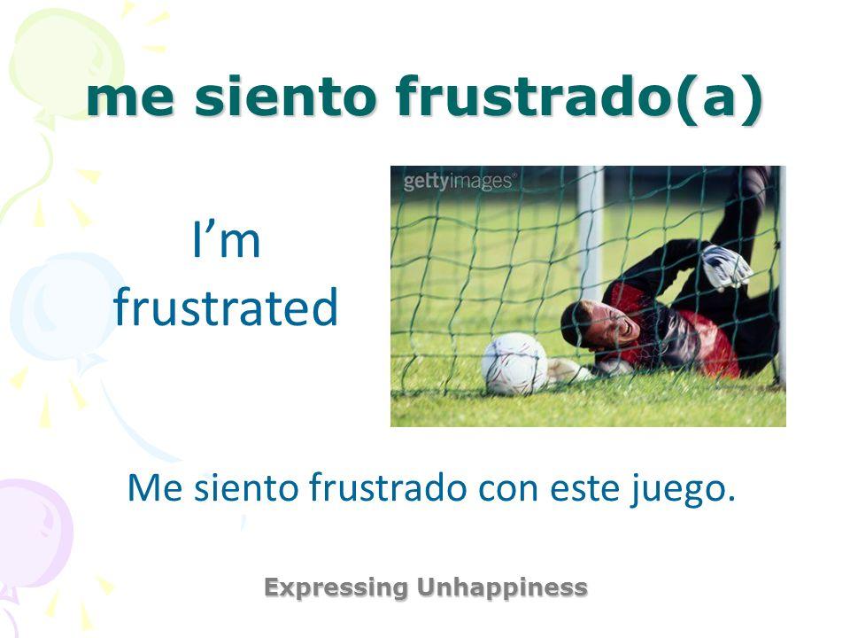 me siento frustrado(a) Expressing Unhappiness Im frustrated Me siento frustrado con este juego.