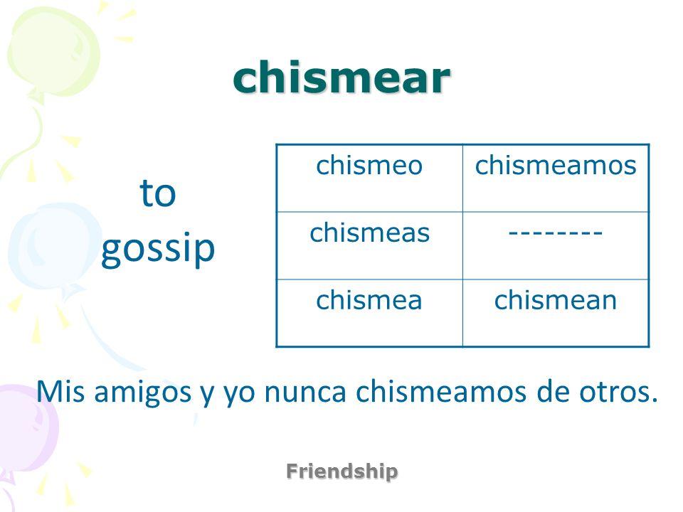 chismear Friendship to gossip Mis amigos y yo nunca chismeamos de otros. chismeochismeamos chismeas-------- chismeachismean