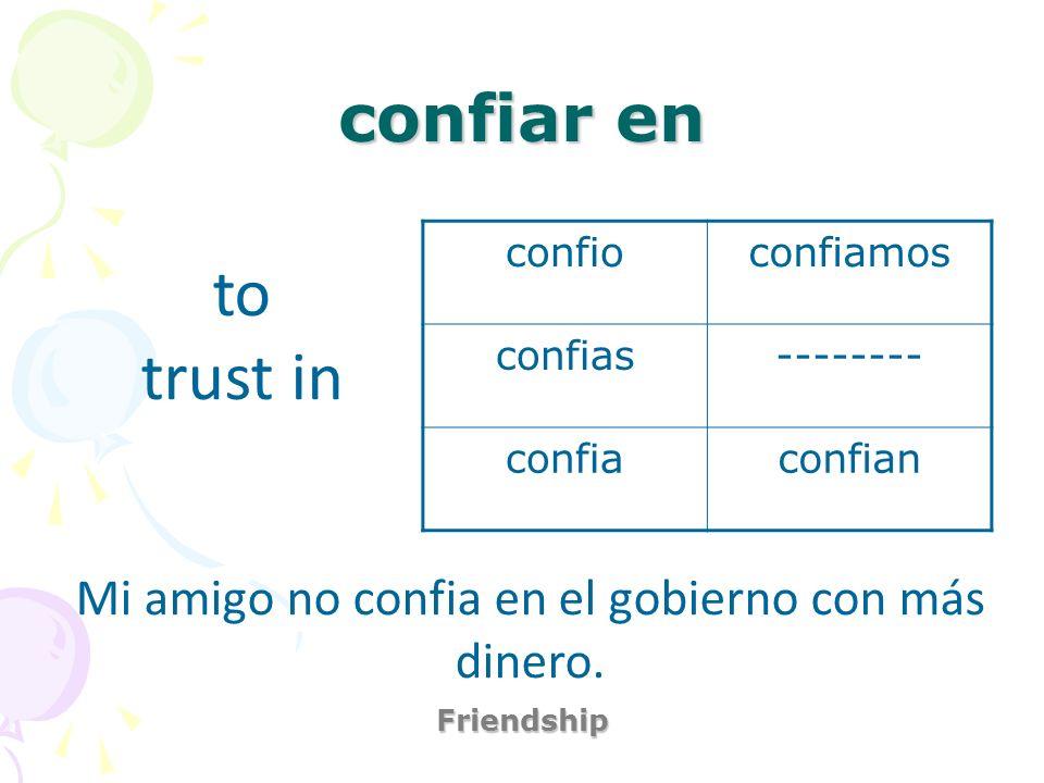 confiar en Friendship to trust in Mi amigo no confia en el gobierno con más dinero. confioconfiamos confias-------- confiaconfian