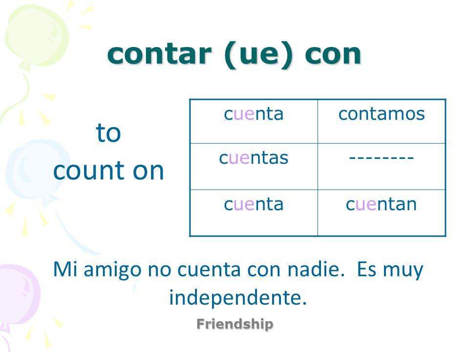 contar (ue) con Friendship to count on Mi amigo no cuenta con nadie. Es muy independente. cuentacontamos cuentas-------- cuentacuentan
