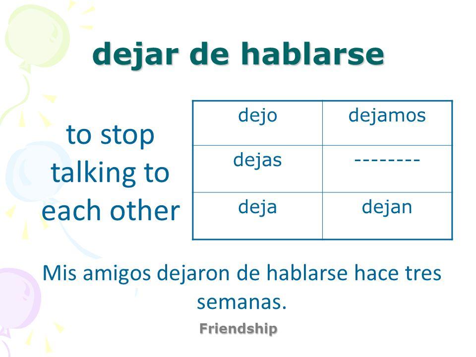 dejar de hablarse Friendship to stop talking to each other Mis amigos dejaron de hablarse hace tres semanas. dejodejamos dejas-------- dejadejan