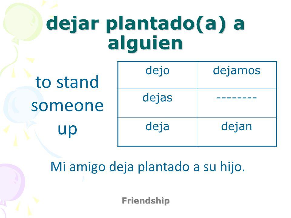 dejar plantado(a) a alguien Friendship to stand someone up Mi amigo deja plantado a su hijo. dejodejamos dejas-------- dejadejan