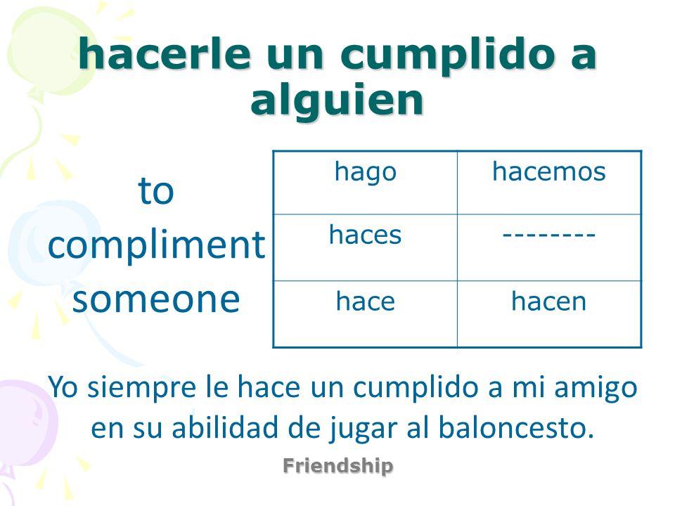 hacerle un cumplido a alguien Friendship to compliment someone Yo siempre le hace un cumplido a mi amigo en su abilidad de jugar al baloncesto. hagoha