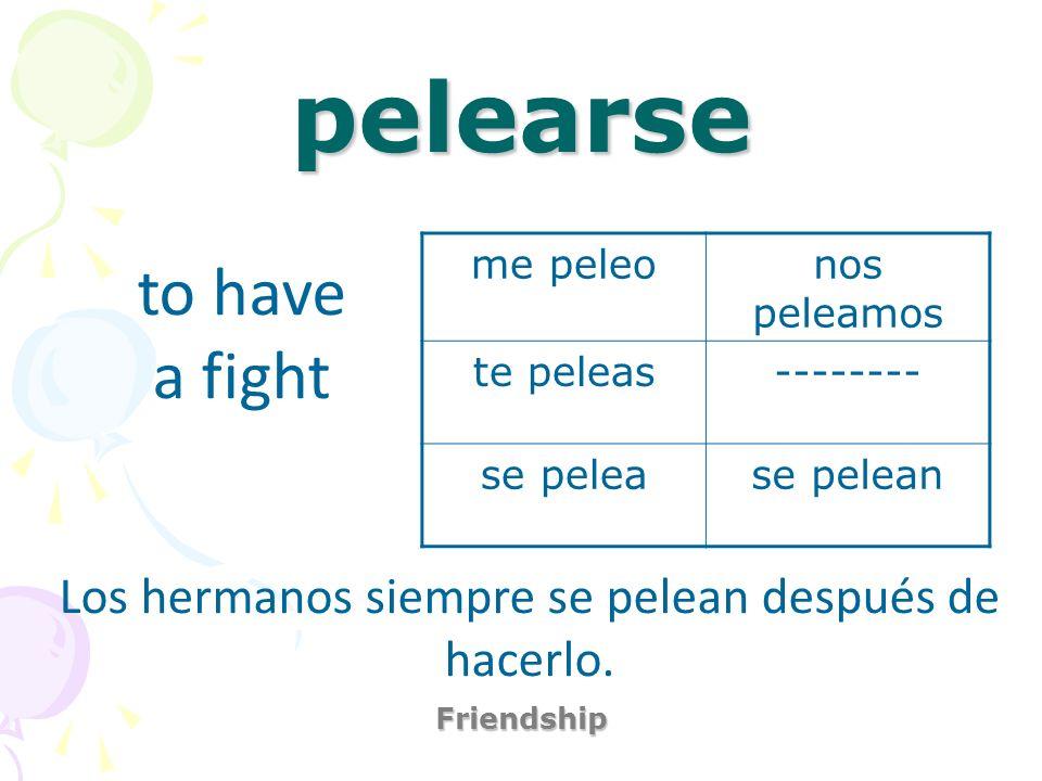 pelearse Friendship to have a fight Los hermanos siempre se pelean después de hacerlo. me peleonos peleamos te peleas-------- se pelease pelean