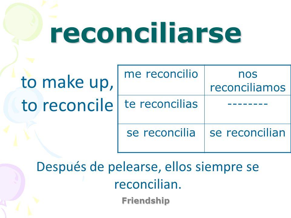 reconciliarse Friendship to make up, to reconcile Después de pelearse, ellos siempre se reconcilian. me reconcilionos reconciliamos te reconcilias----