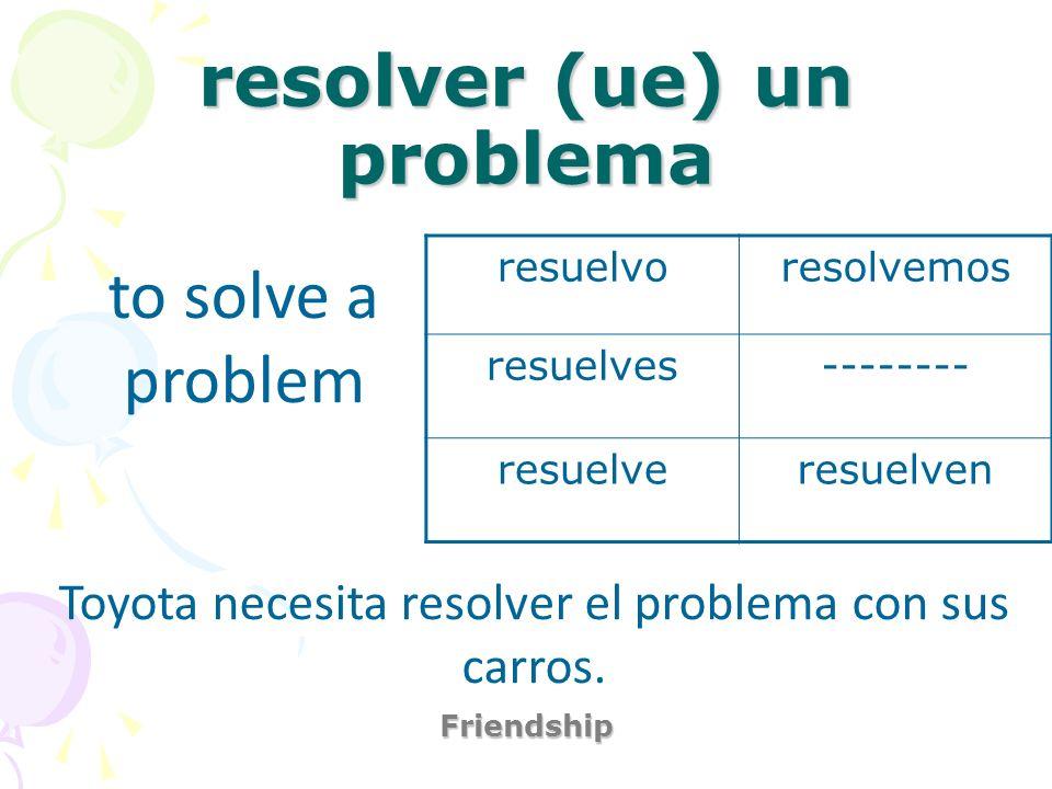 resolver (ue) un problema Friendship to solve a problem Toyota necesita resolver el problema con sus carros. resuelvoresolvemos resuelves-------- resu