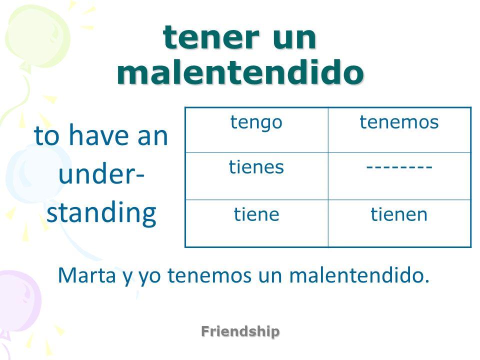 tener un malentendido Friendship to have an under- standing Marta y yo tenemos un malentendido. tengotenemos tienes-------- tienetienen