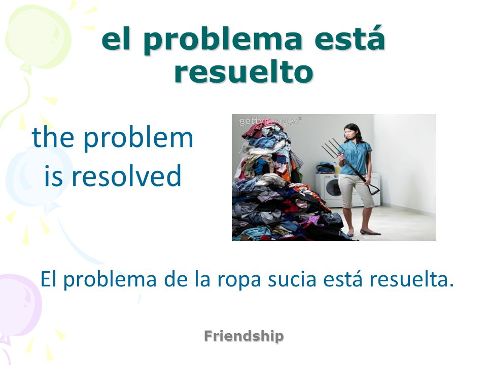el problema está resuelto Friendship the problem is resolved El problema de la ropa sucia está resuelta.