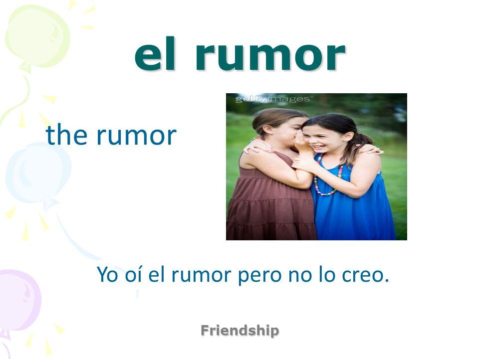 el rumor Friendship the rumor Yo oí el rumor pero no lo creo.