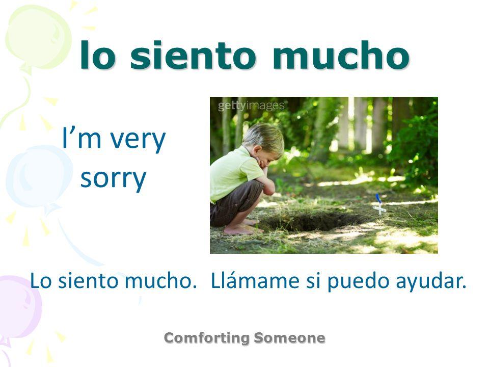 lo siento mucho Comforting Someone Im very sorry Lo siento mucho. Llámame si puedo ayudar.