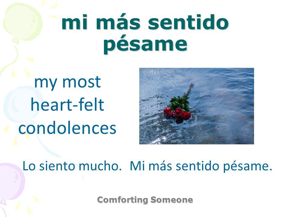 mi más sentido pésame Comforting Someone my most heart-felt condolences Lo siento mucho. Mi más sentido pésame.