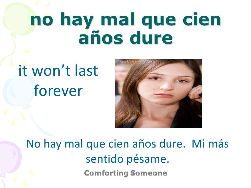 no hay mal que cien años dure Comforting Someone it wont last forever No hay mal que cien años dure. Mi más sentido pésame.