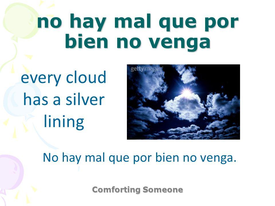 no hay mal que por bien no venga Comforting Someone every cloud has a silver lining No hay mal que por bien no venga.