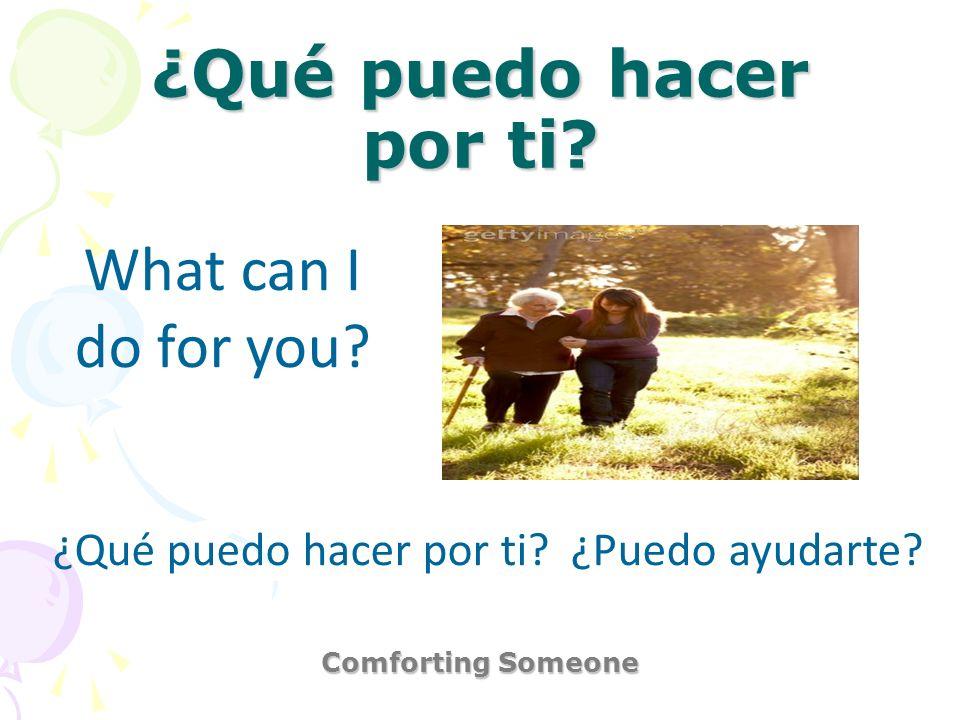 ¿Qué puedo hacer por ti? Comforting Someone What can I do for you? ¿Qué puedo hacer por ti? ¿Puedo ayudarte?