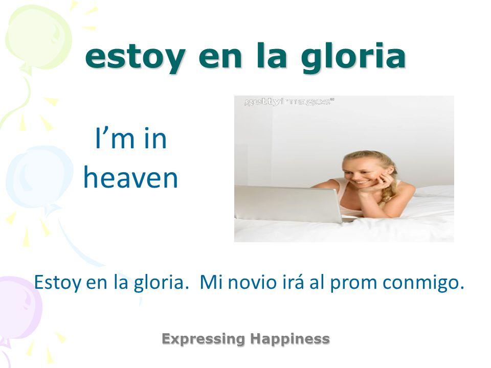 estoy en la gloria Expressing Happiness Im in heaven Estoy en la gloria. Mi novio irá al prom conmigo.