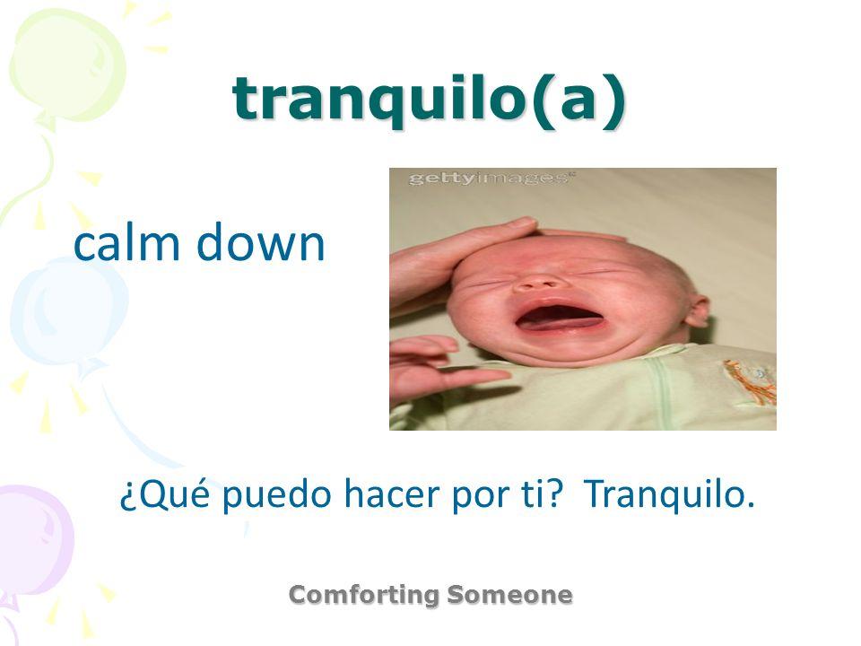 tranquilo(a) Comforting Someone calm down ¿Qué puedo hacer por ti? Tranquilo.