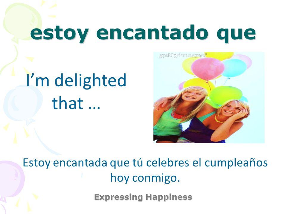 estoy encantado que Expressing Happiness Im delighted that … Estoy encantada que tú celebres el cumpleaños hoy conmigo.