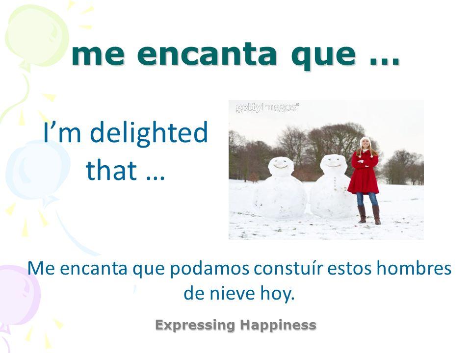 me encanta que … Expressing Happiness Im delighted that … Me encanta que podamos constuír estos hombres de nieve hoy.