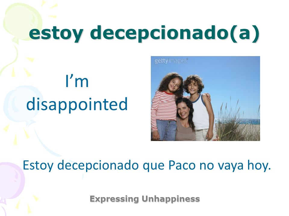 estoy decepcionado(a) Expressing Unhappiness Im disappointed Estoy decepcionado que Paco no vaya hoy.