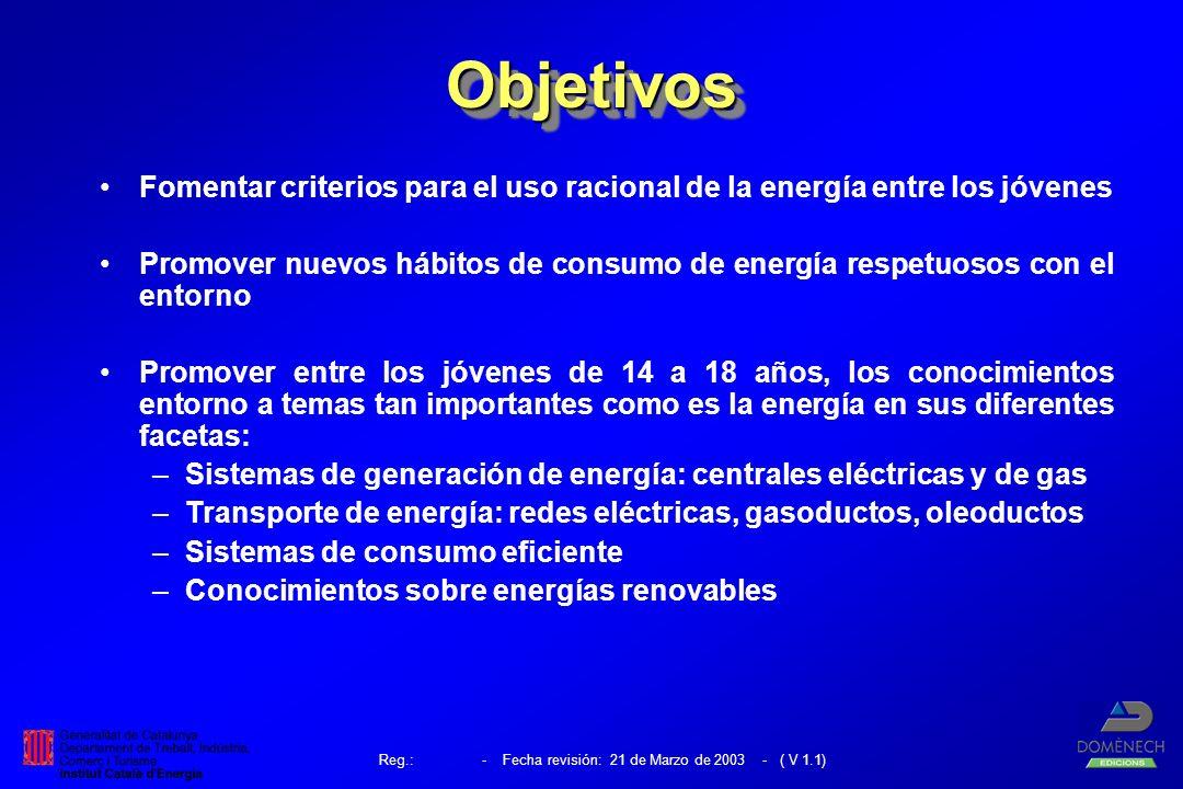 Reg.: - Fecha revisión: 21 de Marzo de 2003 - ( V 1.1) ObjetivosObjetivos Fomentar criterios para el uso racional de la energía entre los jóvenes Promover nuevos hábitos de consumo de energía respetuosos con el entorno Promover entre los jóvenes de 14 a 18 años, los conocimientos entorno a temas tan importantes como es la energía en sus diferentes facetas: –Sistemas de generación de energía: centrales eléctricas y de gas –Transporte de energía: redes eléctricas, gasoductos, oleoductos –Sistemas de consumo eficiente –Conocimientos sobre energías renovables