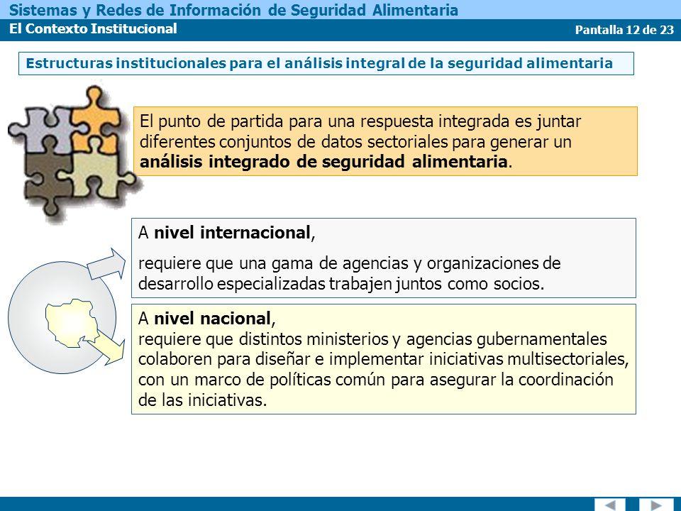 Pantalla 12 de 23 Sistemas y Redes de Información de Seguridad Alimentaria El Contexto Institucional A nivel nacional, requiere que distintos ministerios y agencias gubernamentales colaboren para diseñar e implementar iniciativas multisectoriales, con un marco de políticas común para asegurar la coordinación de las iniciativas.