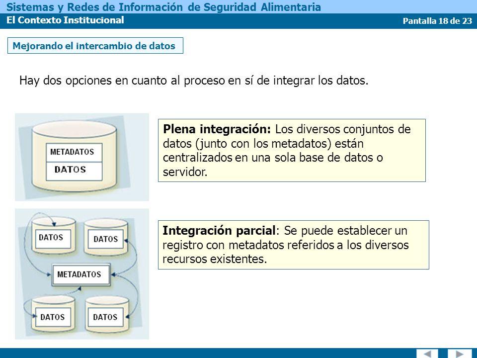 Pantalla 18 de 23 Sistemas y Redes de Información de Seguridad Alimentaria El Contexto Institucional Hay dos opciones en cuanto al proceso en sí de integrar los datos.