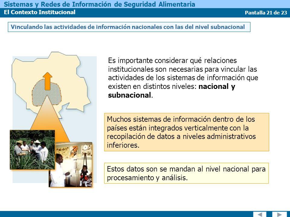 Pantalla 21 de 23 Sistemas y Redes de Información de Seguridad Alimentaria El Contexto Institucional Vinculando las actividades de información nacionales con las del nivel subnacional Estos datos son se mandan al nivel nacional para procesamiento y análisis.