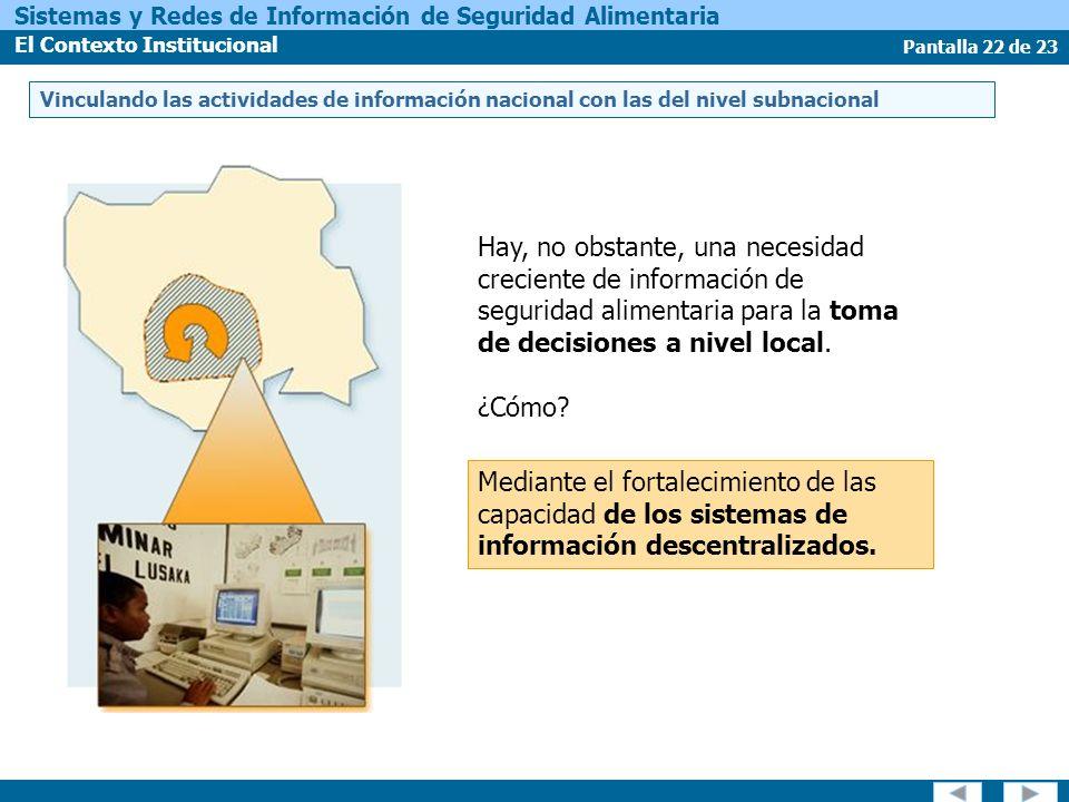 Pantalla 22 de 23 Sistemas y Redes de Información de Seguridad Alimentaria El Contexto Institucional Hay, no obstante, una necesidad creciente de información de seguridad alimentaria para la toma de decisiones a nivel local.