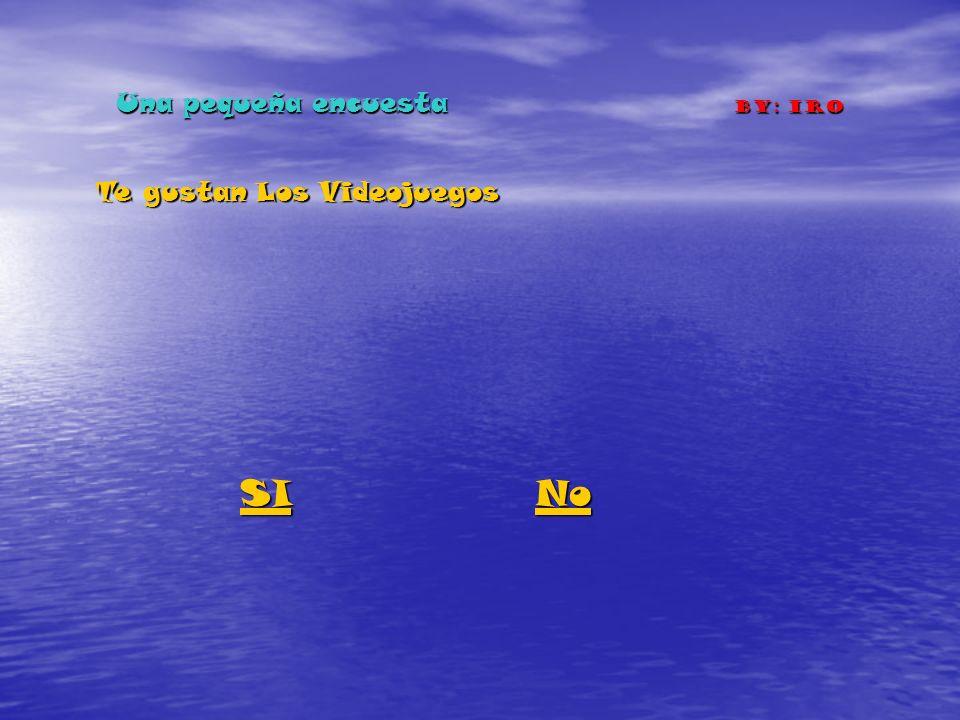 Una pequeña encuesta By: IRO Te gustan Los Videojuegos SI No