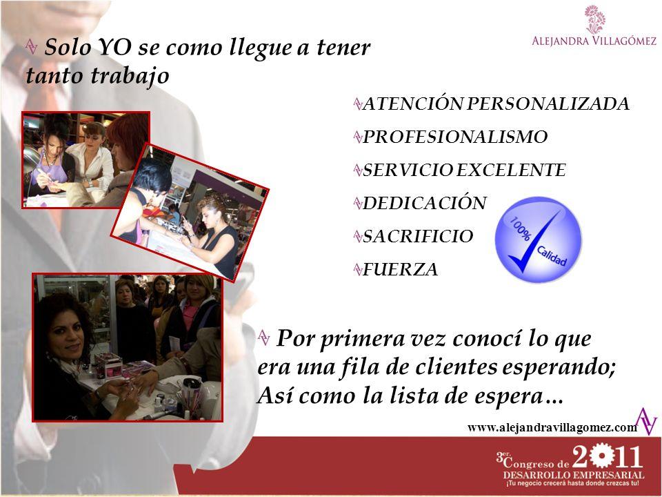 www.alejandravillagomez.com Solo YO se como llegue a tener tanto trabajo Por primera vez conocí lo que era una fila de clientes esperando; Así como la