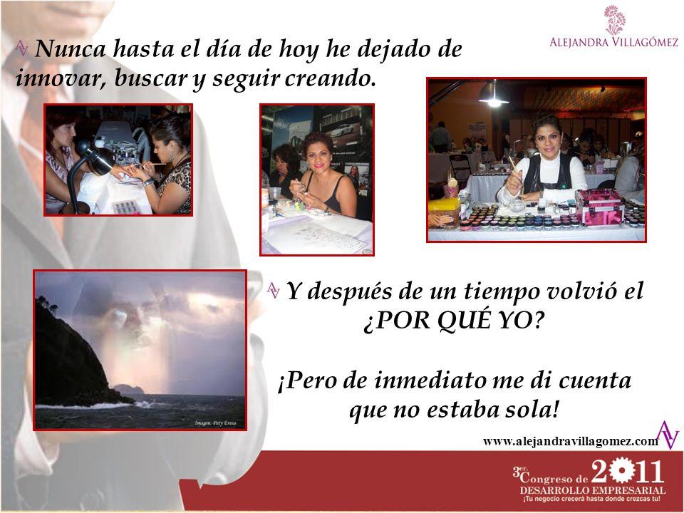 www.alejandravillagomez.com Nunca hasta el día de hoy he dejado de innovar, buscar y seguir creando. Y después de un tiempo volvió el ¿POR QUÉ YO? ¡Pe