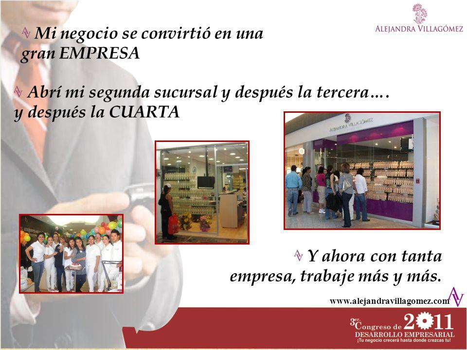 www.alejandravillagomez.com Mi negocio se convirtió en una gran EMPRESA Abrí mi segunda sucursal y después la tercera…. y después la CUARTA Y ahora co