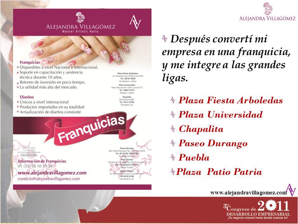 www.alejandravillagomez.com Después convertí mi empresa en una franquicia, y me integre a las grandes ligas. Plaza Fiesta Arboledas Plaza Universidad