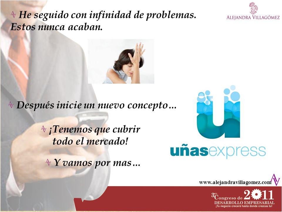 www.alejandravillagomez.com Después inicie un nuevo concepto… ¡Tenemos que cubrir todo el mercado! Y vamos por mas… He seguido con infinidad de proble