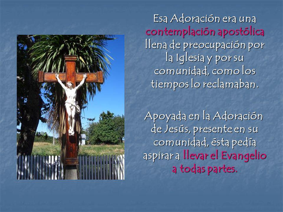 Esa Adoración era una contemplación apostólica llena de preocupación por la Iglesia y por su comunidad, como los tiempos lo reclamaban. Esa Adoración